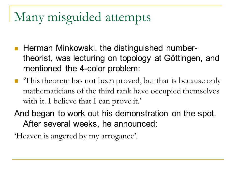 Many misguided attempts Herman Minkowski, the distinguished number- theorist, was lecturing on topology at Göttingen, and mentioned the 4-color problem: 'This theorem has not been proved, but that is because only mathematicians of the third rank have occupied themselves with it.