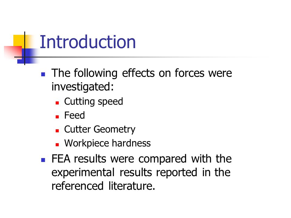 Introduction The following effects on forces were investigated: Cutting speed Feed Cutter Geometry Workpiece hardness FEA results were compared with t
