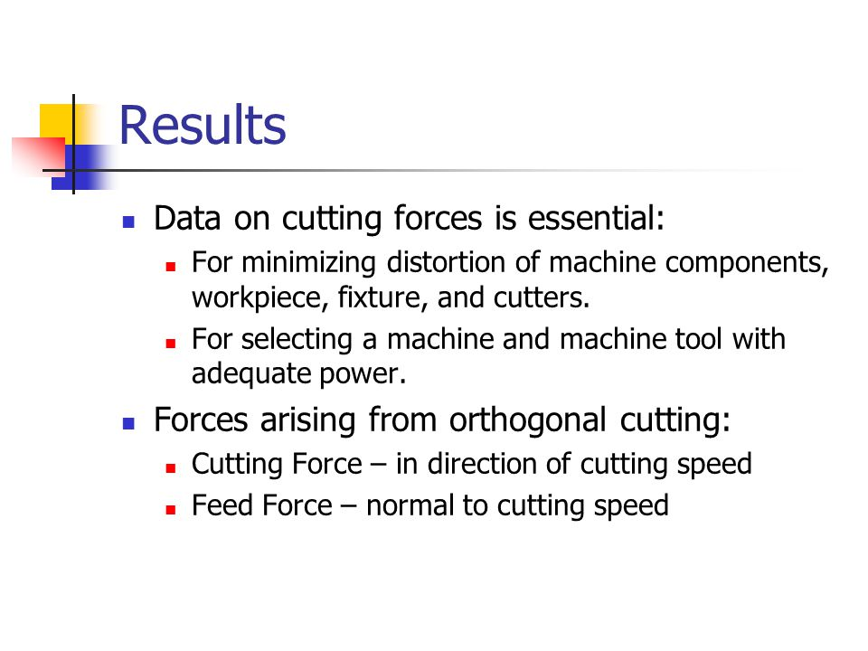 Results Data on cutting forces is essential: For minimizing distortion of machine components, workpiece, fixture, and cutters. For selecting a machine