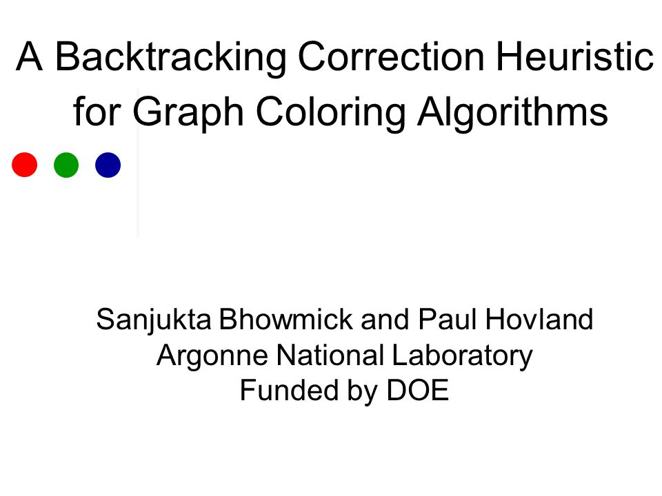 A Backtracking Correction Heuristic for Graph Coloring Algorithms Sanjukta Bhowmick and Paul Hovland Argonne National Laboratory Funded by DOE