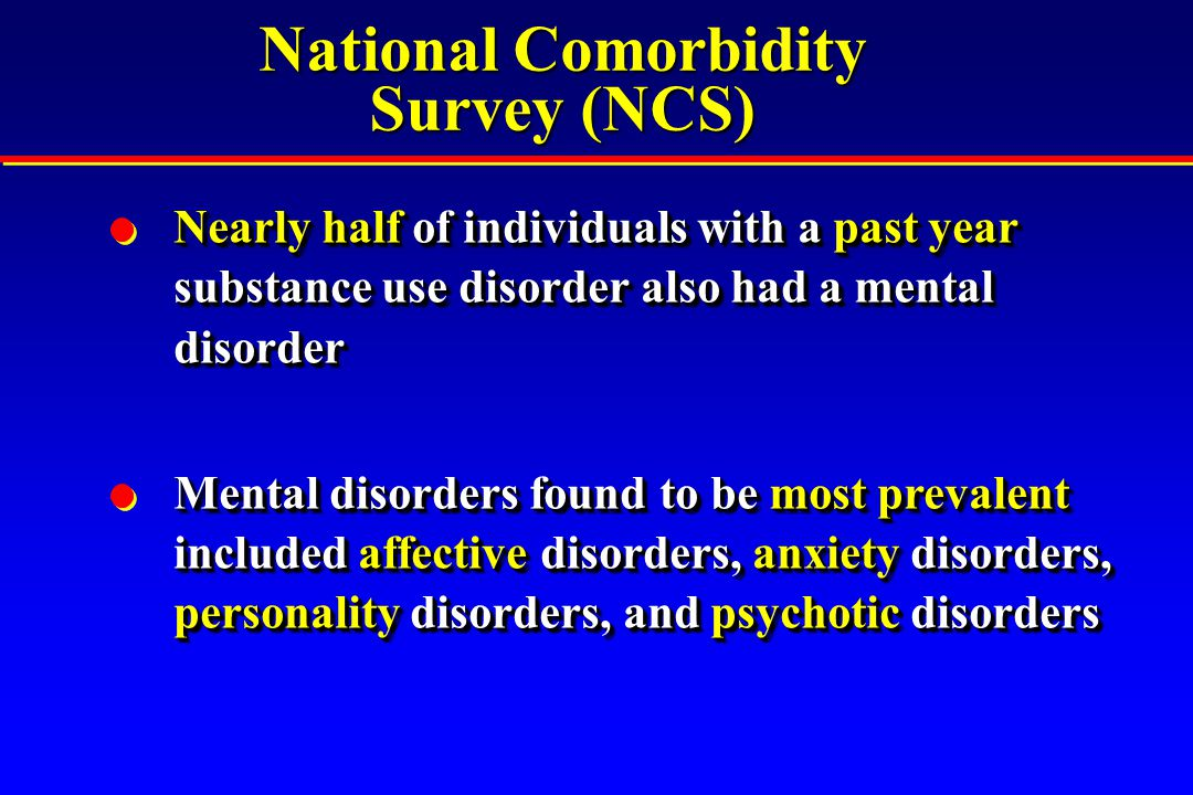 National Comorbidity Survey (NCS) Nearly half of individuals with a past year substance use disorder also had a mental disorder Mental disorders found to be most prevalent included affective disorders, anxiety disorders, personality disorders, and psychotic disorders Nearly half of individuals with a past year substance use disorder also had a mental disorder Mental disorders found to be most prevalent included affective disorders, anxiety disorders, personality disorders, and psychotic disorders