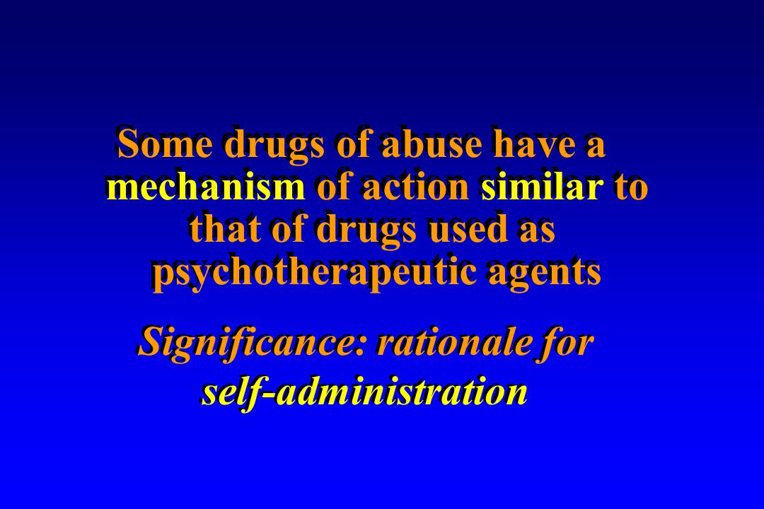 Some drugs of abuse have a mechanism of action similar to that of drugs used as psychotherapeutic agents Some drugs of abuse have a mechanism of action similar to that of drugs used as psychotherapeutic agents Significance: rationale for self-administration Significance: rationale for self-administration