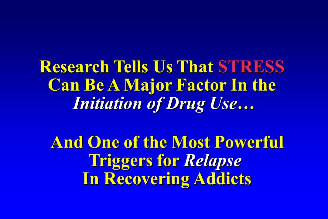 And One of the Most Powerful Triggers for Relapse In Recovering Addicts And One of the Most Powerful Triggers for Relapse In Recovering Addicts Research Tells Us That STRESS Can Be A Major Factor In the Initiation of Drug Use… Research Tells Us That STRESS Can Be A Major Factor In the Initiation of Drug Use…