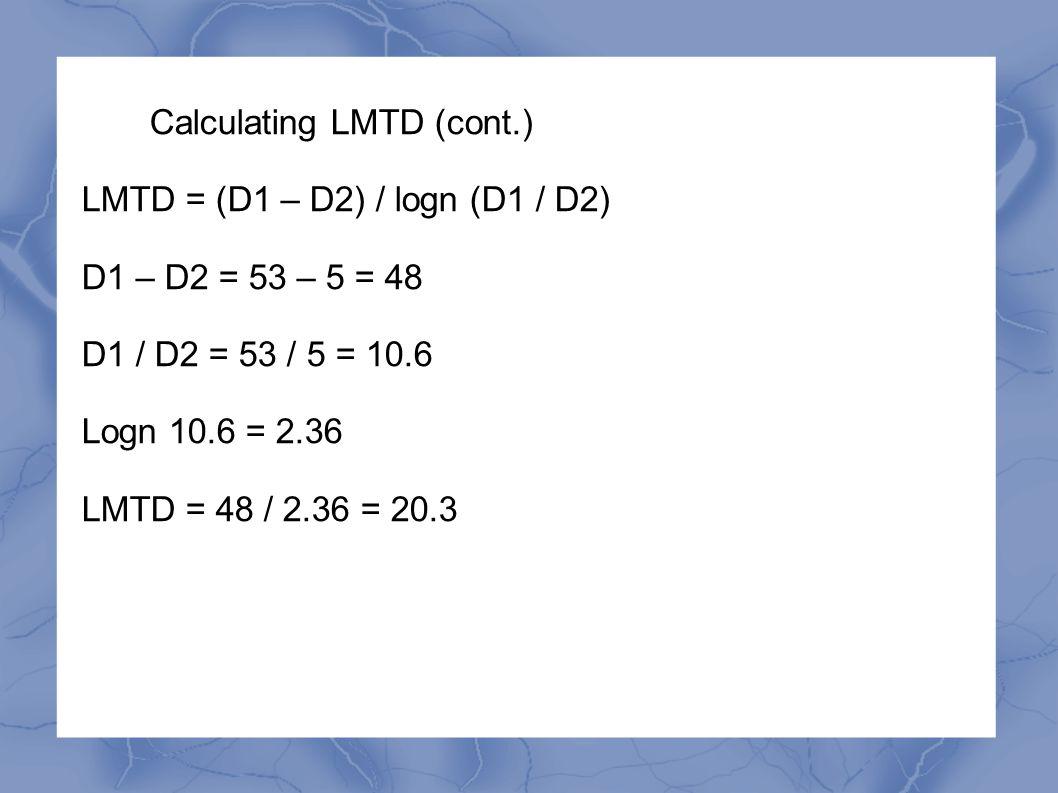Calculating LMTD (cont.) LMTD = (D1 – D2) / logn (D1 / D2) D1 – D2 = 53 – 5 = 48 D1 / D2 = 53 / 5 = 10.6 Logn 10.6 = 2.36 LMTD = 48 / 2.36 = 20.3