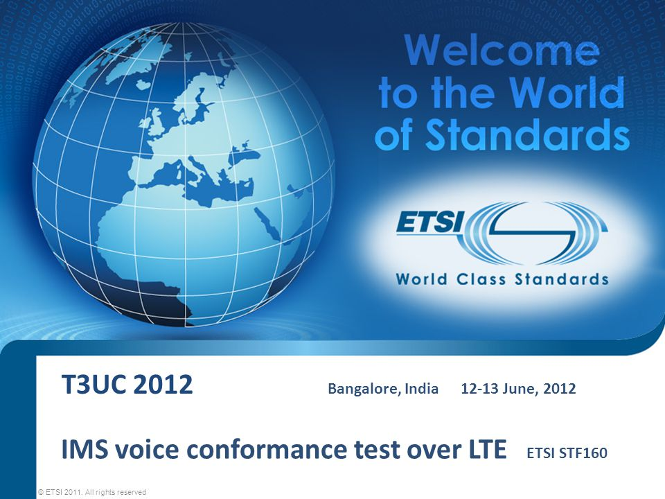 T3UC 2012 Bangalore, India12-13 June, 2012 © ETSI 2011. All rights reserved IMS voice conformance test over LTE ETSI STF160