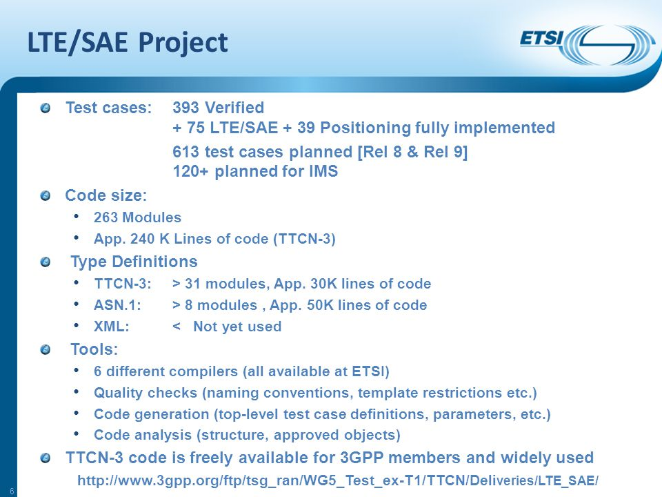 LTE/SAE Project Test cases: 393 Verified + 75 LTE/SAE + 39 Positioning fully implemented 613 test cases planned [Rel 8 & Rel 9] 120+ planned for IMS Code size: 263 Modules App.