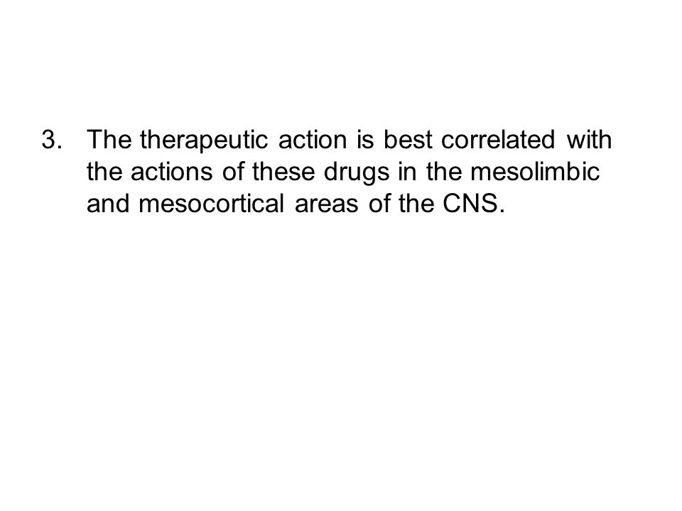 3.The therapeutic action is best correlated with the actions of these drugs in the mesolimbic and mesocortical areas of the CNS.
