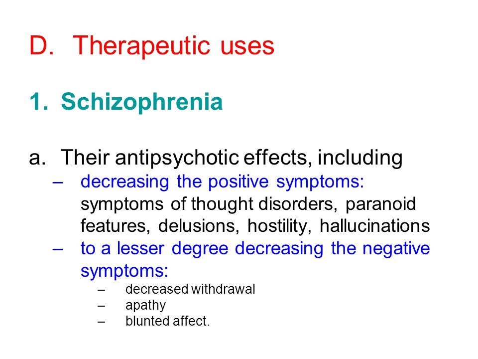 D.Therapeutic uses 1.Schizophrenia a.Their antipsychotic effects, including –decreasing the positive symptoms: symptoms of thought disorders, paranoid