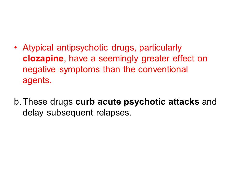 Atypical antipsychotic drugs, particularly clozapine, have a seemingly greater effect on negative symptoms than the conventional agents. b.These drugs