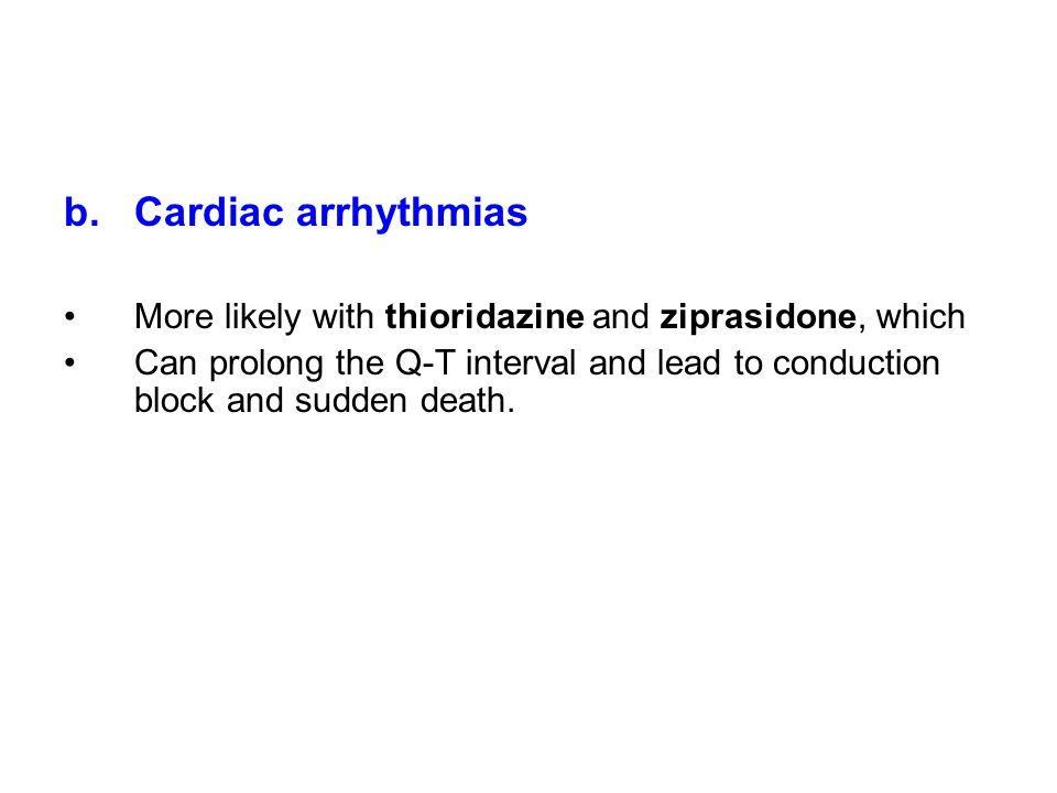 b.Cardiac arrhythmias More likely with thioridazine and ziprasidone, which Can prolong the Q-T interval and lead to conduction block and sudden death.