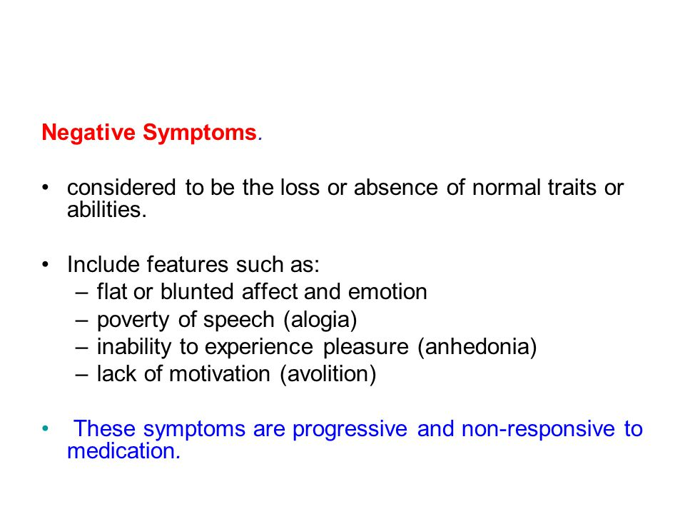 Negative Symptoms. considered to be the loss or absence of normal traits or abilities. Include features such as: –flat or blunted affect and emotion –