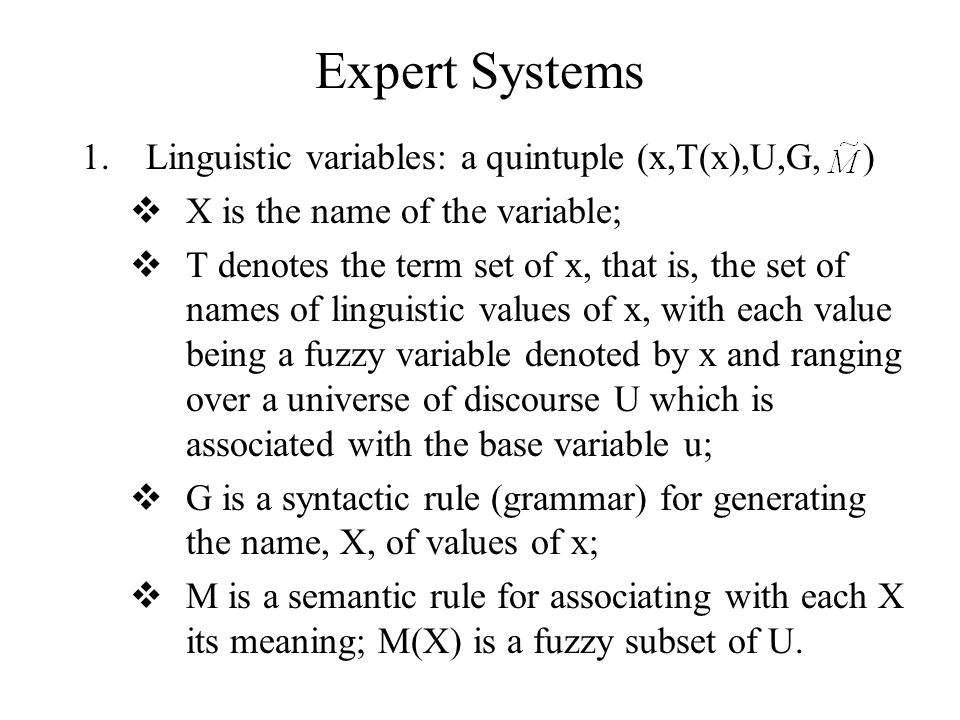 Expert Systems 1.Linguistic variables: a quintuple (x,T(x),U,G, )  X is the name of the variable;  T denotes the term set of x, that is, the set of names of linguistic values of x, with each value being a fuzzy variable denoted by x and ranging over a universe of discourse U which is associated with the base variable u;  G is a syntactic rule (grammar) for generating the name, X, of values of x;  M is a semantic rule for associating with each X its meaning; M(X) is a fuzzy subset of U.