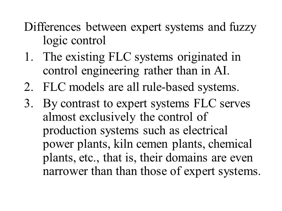 Differences between expert systems and fuzzy logic control 1.The existing FLC systems originated in control engineering rather than in AI.