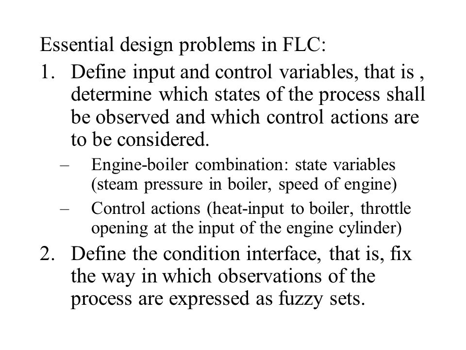 Essential design problems in FLC: 1.Define input and control variables, that is, determine which states of the process shall be observed and which control actions are to be considered.