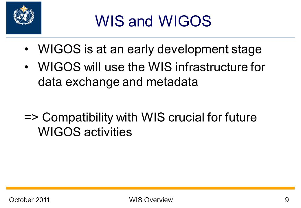 October 2011WIS Overview9 WIS and WIGOS WIGOS is at an early development stage WIGOS will use the WIS infrastructure for data exchange and metadata =>