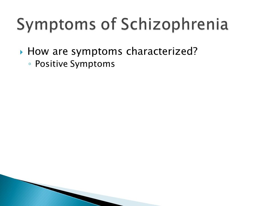  How are symptoms characterized? ◦ Positive Symptoms