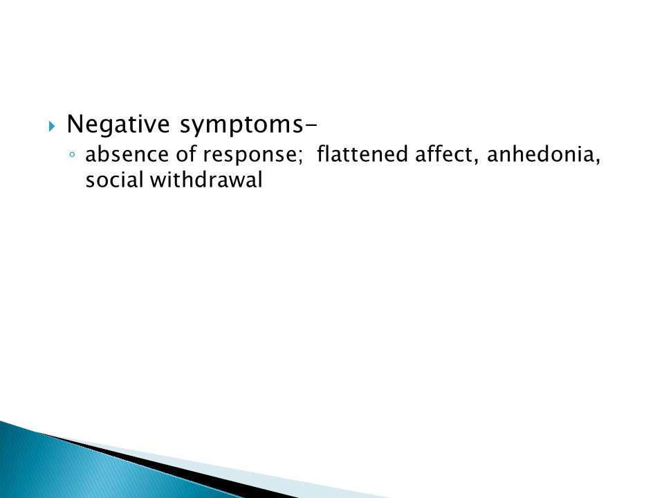  Negative symptoms- ◦ absence of response; flattened affect, anhedonia, social withdrawal