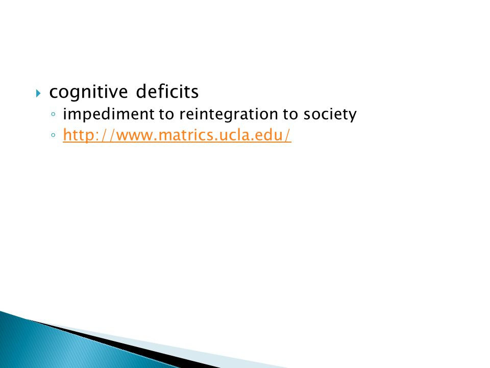  cognitive deficits ◦ impediment to reintegration to society ◦ http://www.matrics.ucla.edu/ http://www.matrics.ucla.edu/