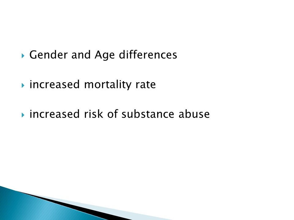  Gender and Age differences  increased mortality rate  increased risk of substance abuse