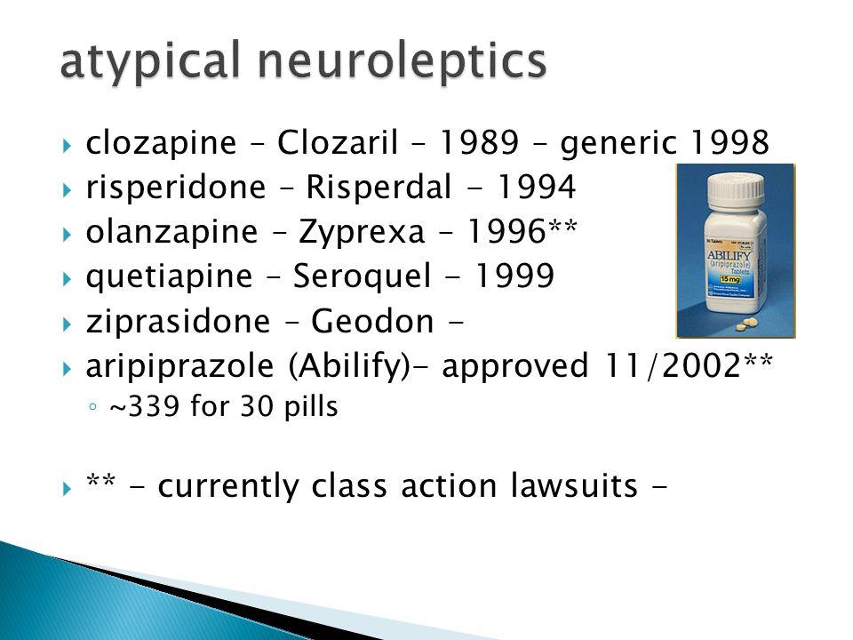  clozapine – Clozaril – 1989 – generic 1998  risperidone – Risperdal - 1994  olanzapine – Zyprexa – 1996**  quetiapine – Seroquel - 1999  ziprasidone – Geodon -  aripiprazole (Abilify)- approved 11/2002** ◦ ~339 for 30 pills  ** - currently class action lawsuits -