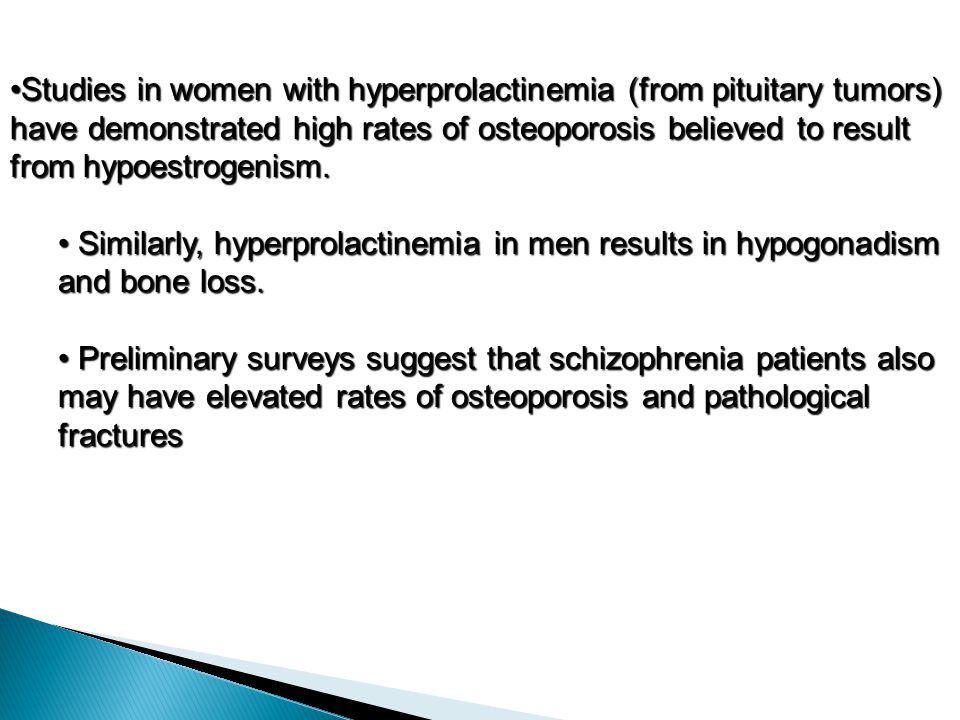 Studies in women with hyperprolactinemia (from pituitary tumors) have demonstrated high rates of osteoporosis believed to result from hypoestrogenism.