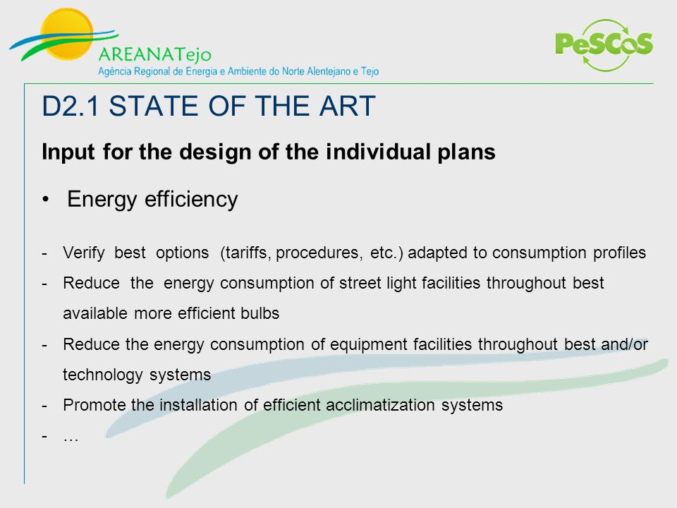 D2.1 STATE OF THE ART Input for the design of the individual plans Energy efficiency -Verify best options (tariffs, procedures, etc.) adapted to consumption profiles -Reduce the energy consumption of street light facilities throughout best available more efficient bulbs -Reduce the energy consumption of equipment facilities throughout best and/or technology systems -Promote the installation of efficient acclimatization systems -…