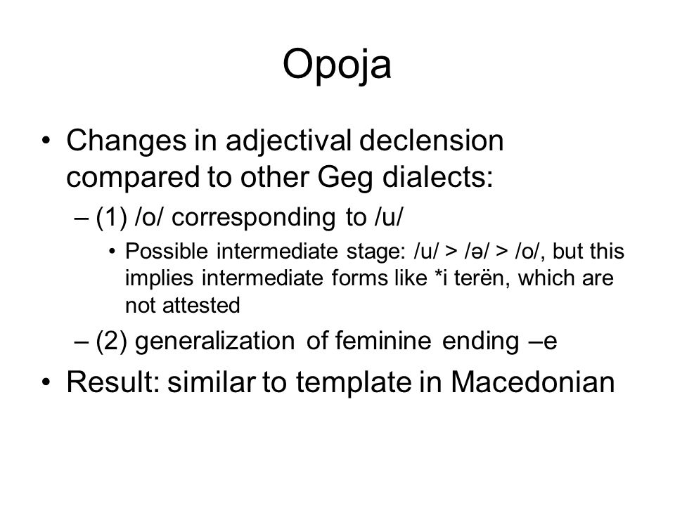 Opoja Changes in adjectival declension compared to other Geg dialects: –(1) /o/ corresponding to /u/ Possible intermediate stage: /u/ > /ə/ > /o/, but this implies intermediate forms like *i terën, which are not attested –(2) generalization of feminine ending –e Result: similar to template in Macedonian