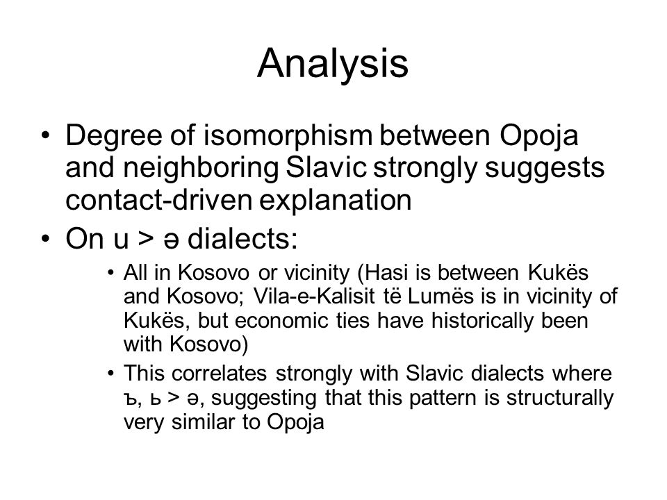 Analysis Degree of isomorphism between Opoja and neighboring Slavic strongly suggests contact-driven explanation On u > ə dialects: All in Kosovo or vicinity (Hasi is between Kukës and Kosovo; Vila-e-Kalisit të Lumës is in vicinity of Kukës, but economic ties have historically been with Kosovo) This correlates strongly with Slavic dialects where ъ, ь > ə, suggesting that this pattern is structurally very similar to Opoja