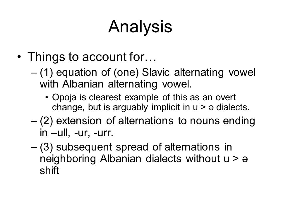 Analysis Things to account for… –(1) equation of (one) Slavic alternating vowel with Albanian alternating vowel. Opoja is clearest example of this as
