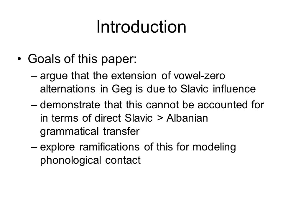 Introduction Goals of this paper: –argue that the extension of vowel-zero alternations in Geg is due to Slavic influence –demonstrate that this cannot be accounted for in terms of direct Slavic > Albanian grammatical transfer –explore ramifications of this for modeling phonological contact