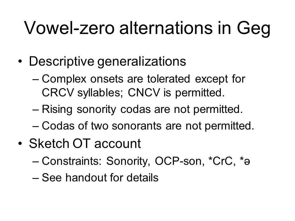 Vowel-zero alternations in Geg Descriptive generalizations –Complex onsets are tolerated except for CRCV syllables; CNCV is permitted. –Rising sonorit