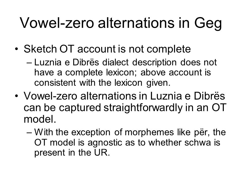 Vowel-zero alternations in Geg Sketch OT account is not complete –Luznia e Dibrës dialect description does not have a complete lexicon; above account is consistent with the lexicon given.