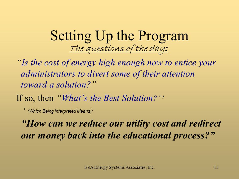"ESA Energy Systems Associates, Inc.13 Setting Up the Program The questions of the day : ""Is the cost of energy high enough now to entice your administ"