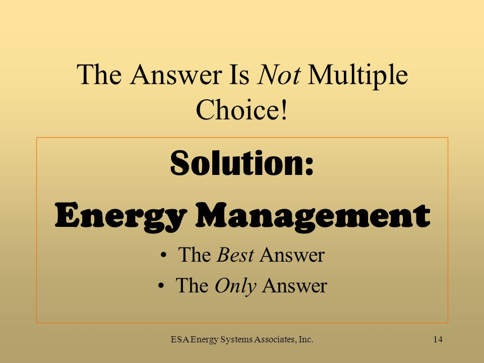 ESA Energy Systems Associates, Inc.14 The Answer Is Not Multiple Choice! Solution: Energy Management The Best Answer The Only Answer