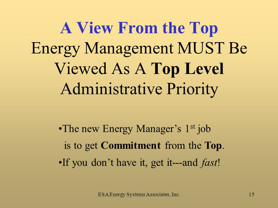 ESA Energy Systems Associates, Inc.15 A View From the Top Energy Management MUST Be Viewed As A Top Level Administrative Priority The new Energy Manager's 1 st job is to get Commitment from the Top.