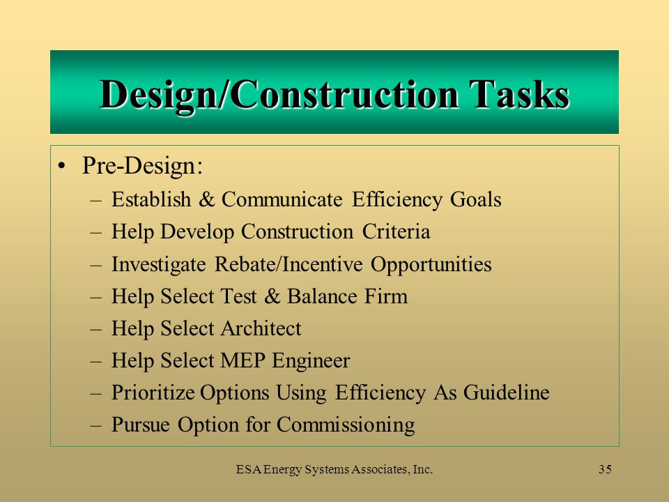 ESA Energy Systems Associates, Inc.35 Design/Construction Tasks Pre-Design: –Establish & Communicate Efficiency Goals –Help Develop Construction Criteria –Investigate Rebate/Incentive Opportunities –Help Select Test & Balance Firm –Help Select Architect –Help Select MEP Engineer –Prioritize Options Using Efficiency As Guideline –Pursue Option for Commissioning