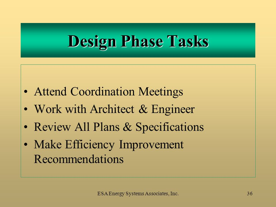ESA Energy Systems Associates, Inc.36 Design Phase Tasks Attend Coordination Meetings Work with Architect & Engineer Review All Plans & Specifications