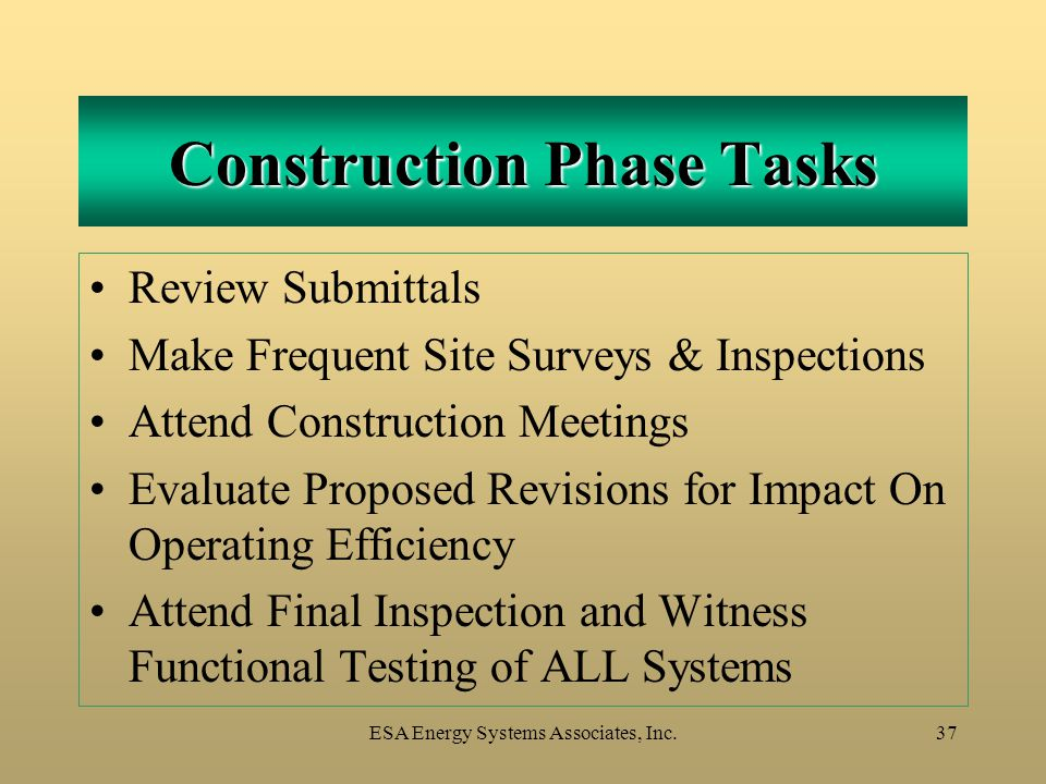 ESA Energy Systems Associates, Inc.37 Construction Phase Tasks Review Submittals Make Frequent Site Surveys & Inspections Attend Construction Meetings