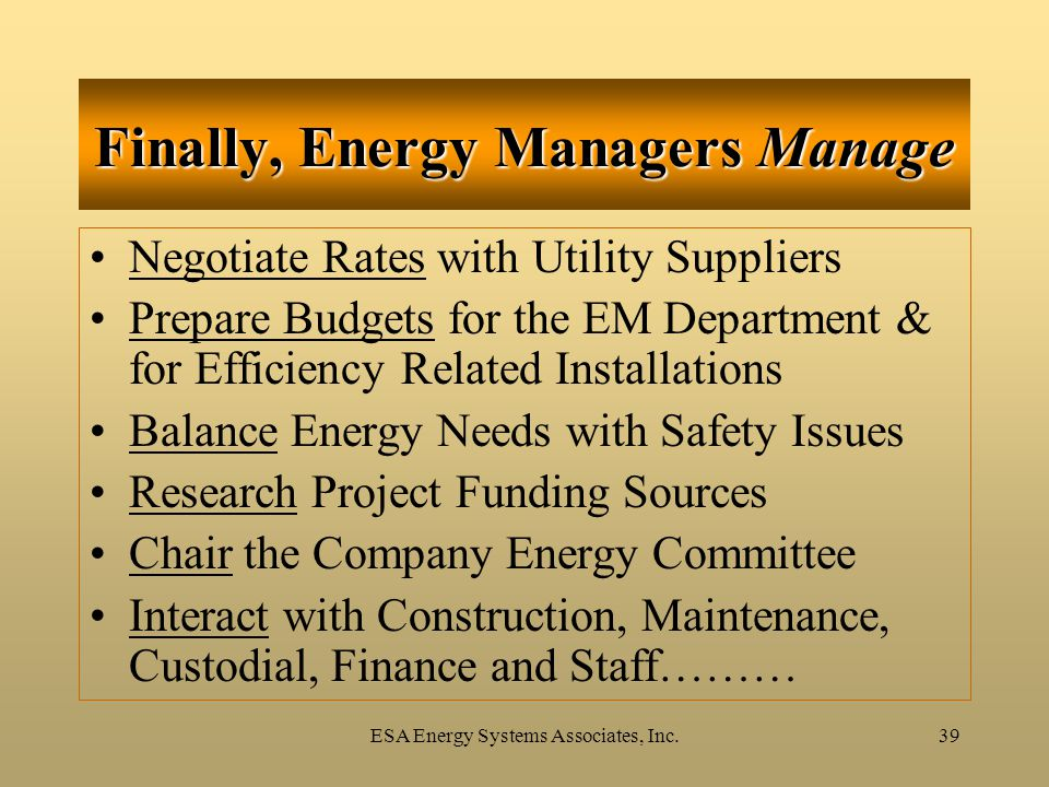 ESA Energy Systems Associates, Inc.39 Finally, Energy Managers Manage Negotiate Rates with Utility Suppliers Prepare Budgets for the EM Department & f
