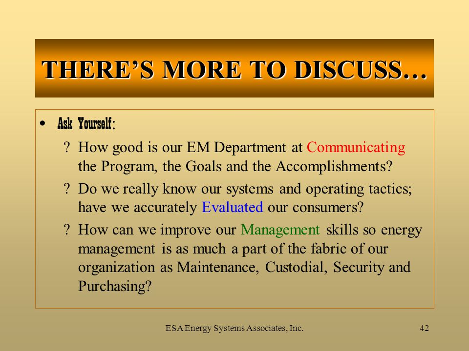 ESA Energy Systems Associates, Inc.42 Ask Yourself : ?How good is our EM Department at Communicating the Program, the Goals and the Accomplishments? ?