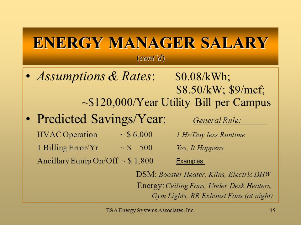 ESA Energy Systems Associates, Inc.45 ENERGY MANAGER SALARY (cont'd) Assumptions & Rates: $0.08/kWh; $8.50/kW; $9/mcf; ~$120,000/Year Utility Bill per Campus Predicted Savings/Year: General Rule: HVAC Operation ~ $ 6,000 1 Hr/Day less Runtime 1 Billing Error/Yr ~ $ 500 Yes, It Happens Ancillary Equip On/Off ~ $ 1,800 Examples: DSM: Booster Heater, Kilns, Electric DHW Energy: Ceiling Fans, Under Desk Heaters, Gym Lights, RR Exhaust Fans (at night)
