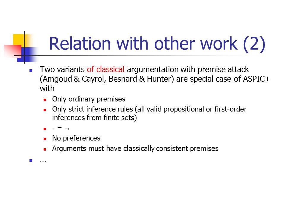 Relation with other work (2) Two variants of classical argumentation with premise attack (Amgoud & Cayrol, Besnard & Hunter) are special case of ASPIC+ with Only ordinary premises Only strict inference rules (all valid propositional or first-order inferences from finite sets) - = ¬ No preferences Arguments must have classically consistent premises …