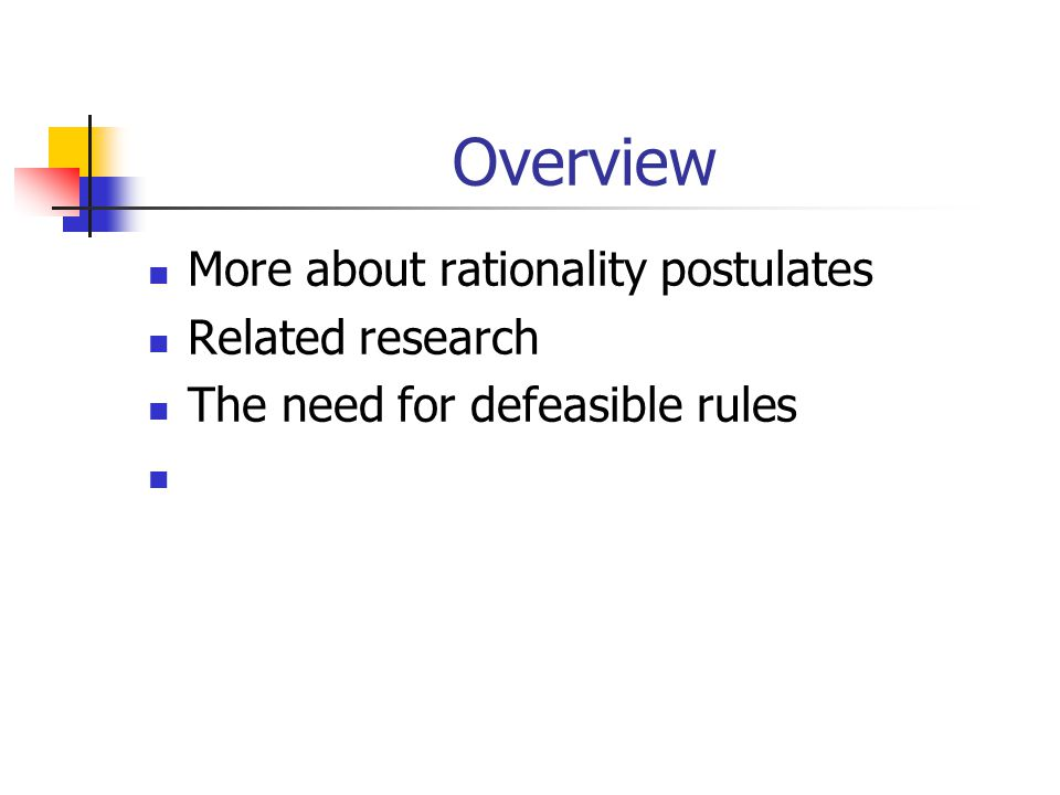 Overview More about rationality postulates Related research The need for defeasible rules