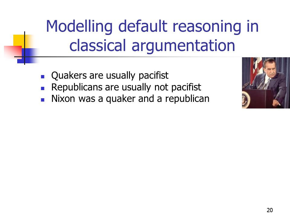 20 Modelling default reasoning in classical argumentation Quakers are usually pacifist Republicans are usually not pacifist Nixon was a quaker and a republican