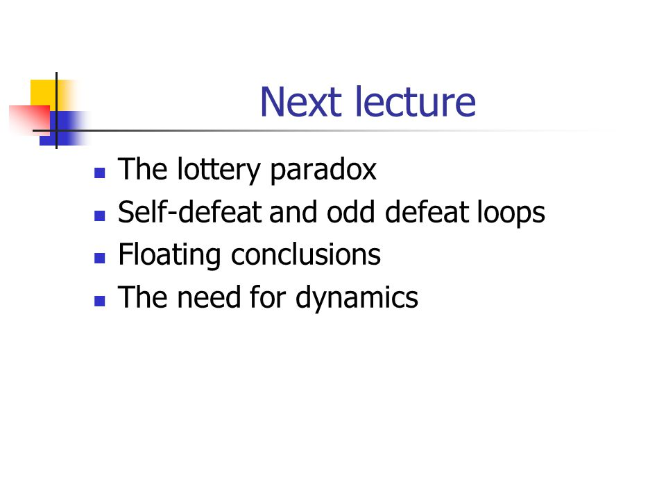 Next lecture The lottery paradox Self-defeat and odd defeat loops Floating conclusions The need for dynamics