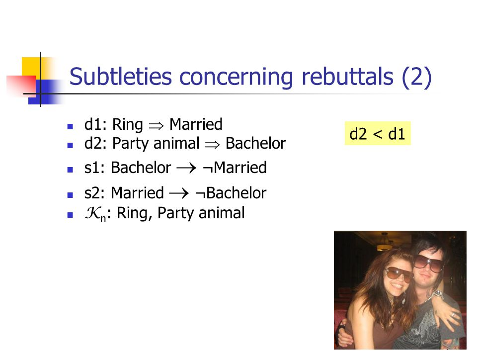 4 Subtleties concerning rebuttals (2) d1: Ring  Married d2: Party animal  Bachelor s1: Bachelor  ¬Married s2: Married  ¬Bachelor K n : Ring, Party animal d2 < d1