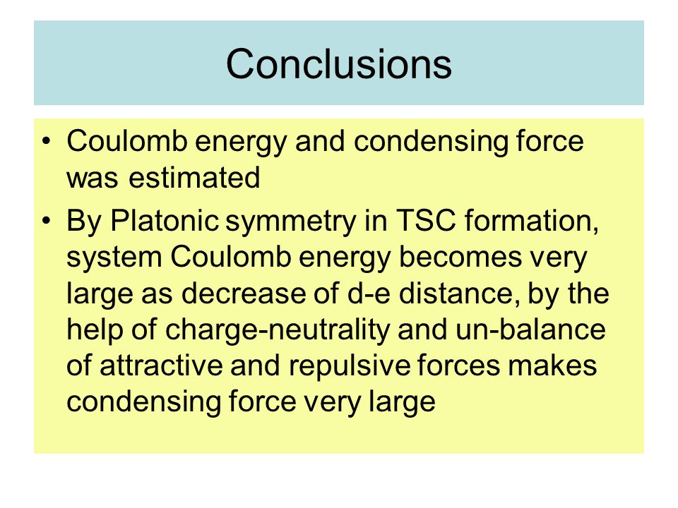 Conclusions Coulomb energy and condensing force was estimated By Platonic symmetry in TSC formation, system Coulomb energy becomes very large as decrease of d-e distance, by the help of charge-neutrality and un-balance of attractive and repulsive forces makes condensing force very large