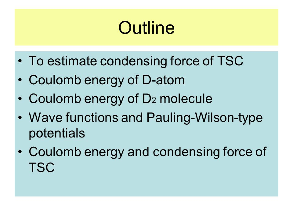 Outline To estimate condensing force of TSC Coulomb energy of D-atom Coulomb energy of D 2 molecule Wave functions and Pauling-Wilson-type potentials Coulomb energy and condensing force of TSC