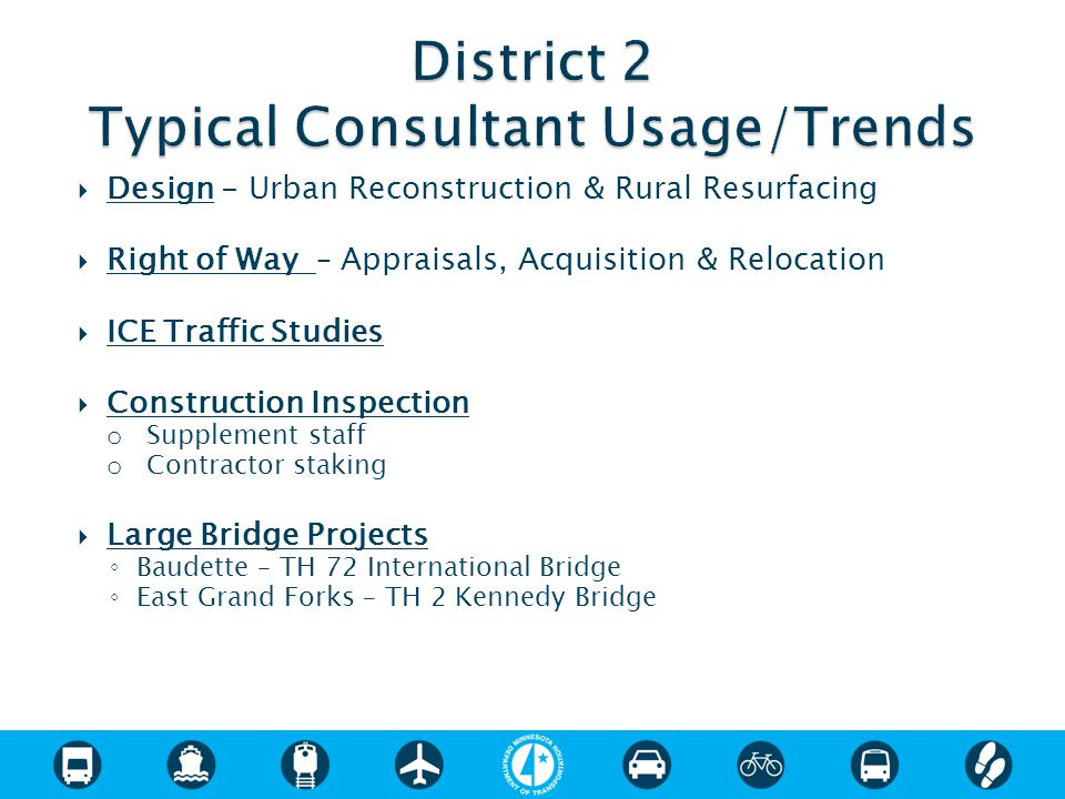  Design - Urban Reconstruction & Rural Resurfacing  Right of Way – Appraisals, Acquisition & Relocation  ICE Traffic Studies  Construction Inspection o Supplement staff o Contractor staking  Large Bridge Projects ◦ Baudette – TH 72 International Bridge ◦ East Grand Forks – TH 2 Kennedy Bridge