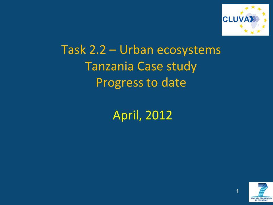 Task 2.2 – Urban ecosystems Tanzania Case study Progress to date April, 2012 1